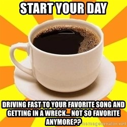 Cup of coffee - Start your day driving fast to your favorite song and getting in a wreck... not so favorite anymore??