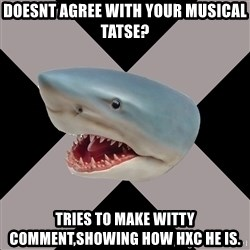 Straightedge Shark - Doesnt agree with your musical tatse? Tries to make witty comment,showing how HXC he is.
