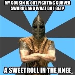 Unfortunate Guard - my cousin is out fighting curved swords and what do I get? a sweetroll in the knee
