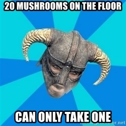 skyrim stan - 20 mushrooms on the floor can only take one