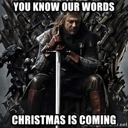 Eddard Stark - You know our words christmas is coming