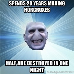 Awkward Wizard - Spends 20 years making horcruxes Half Are Destroyed in One Night