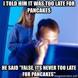 "Redditors Wife - i told him it was too late for pancakes He said ""false, its never too late for pancakes"""