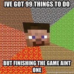 Minecraft Guy - Ive got 99 things to do but finishing the game aint one