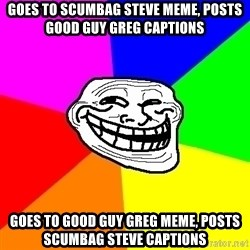 Trollface - goes to scumbag steve meme, posts good guy greg captions goes to good guy greg meme, posts scumbag steve captions