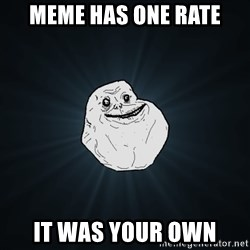 Forever Alone - MEME has one rate It was your own
