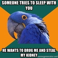 Paranoid Parrot - someone tries to sleep with you he wants to drug me and steal my kidney