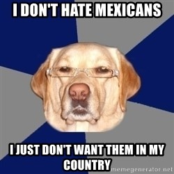Racist Dog - I don't hate mexicans I just don't want them in my country