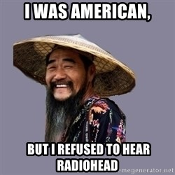 chinese - I WAS AMERICAN,  BUT I REFUSED TO HEAR RADIOHEAD