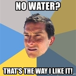 Bear Grylls - no water? that's the way i like it!