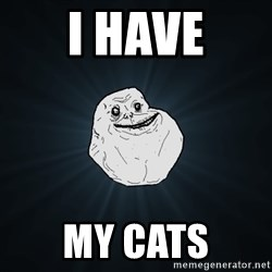 ForeverAloneRussian - i have my cats