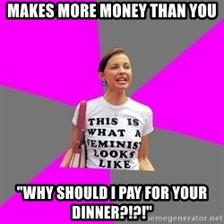 """Feminist Cunt - Makes more money than you """"WHY SHOULD I PAY FOR YOUR DINNER?!?!"""""""
