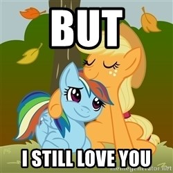 My Little Pony - BUT I STILL LOVE YOU
