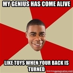 Tracy Jordan - my genius has come alive like toys when your back is turned