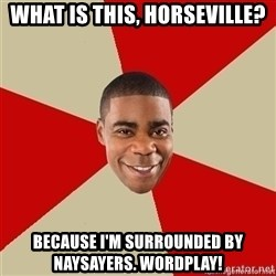 Tracy Jordan - what is this, horseville? because i'm surrounded by naysayers. wordplay!
