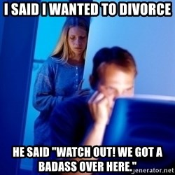 "Internet Husband - i said i wanted to divorce he said ""watch out! we got a badass over here."""