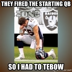 Had To Tebow - they fired the starting qb so i had to tebow