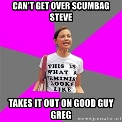 Feminist Cunt - can't get over scumbag steve takes it out on good guy greg