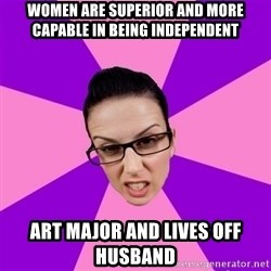 Privilege Denying Feminist - Women are SUPERIOR and more capable in being independent art major and lives off husband