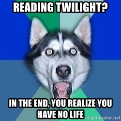 Spoiler Dog - reading twilight? in the end, you realize you have no life