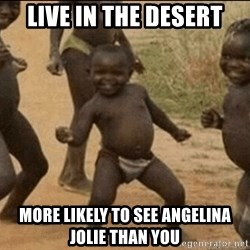 Third World Success - live in the desert more likely to see angelina jolie than you