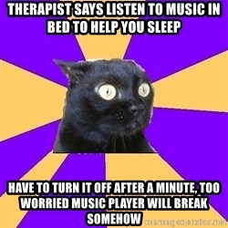Anxiety Cat - therapist says listen to music in bed to help you sleep have to turn it off after a minute, too worried music player will break somehow