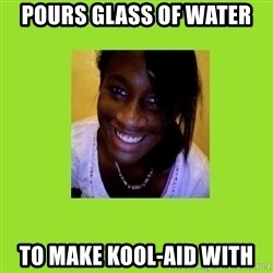 Stereotypical Black Girl - pours glass of water to make kool-aid with