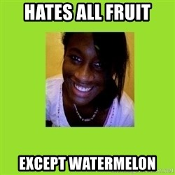Stereotypical Black Girl - hates all fruit except watermelon