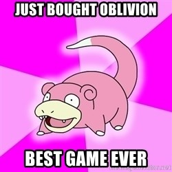 Slowpoke - Just bought oblivion best game ever