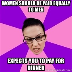 Privilege Denying Feminist - Women should be paid equally to men expects you to pay for dinner