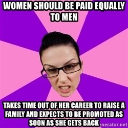 Privilege Denying Feminist - Women should be paid equally to men takes time out of her career to raise a family and expects to be promoted as soon as she gets back