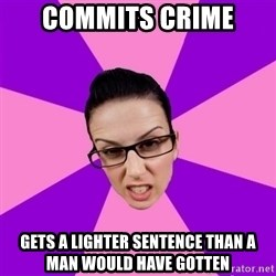 Privilege Denying Feminist - Commits crime gets a lighter sentence than a man would have gotten
