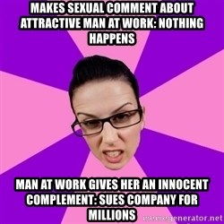 Privilege Denying Feminist - makes sexual comment about attractive man at work: nothing happens man at work gives her an innocent complement: sues company for millions