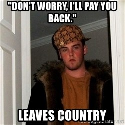 "Scumbag Steve - ""Don't worry, I'll pay you back."" leaves country"