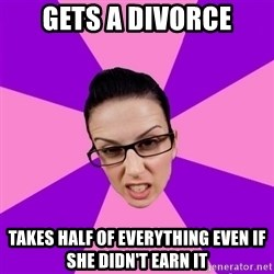 Privilege Denying Feminist - gets a DIVORCE takes half of everything even if she didn't earn it