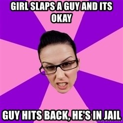 Privilege Denying Feminist - GIrl slaps a guy and its okay Guy hits back, he's in jail