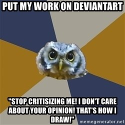 "Art Newbie Owl - put my work on deviantart ""Stop critisizing me! i don't care about your opinion! That's how I draw!"""