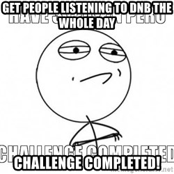 Challenge completed - get people listening to DNB the whole day challenge completed!