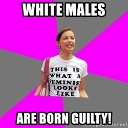 Feminist Cunt - WHITE MALES ARE BORN GUILTY!