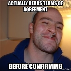 Good Guy Greg - actually Reads terms of agreement before confirming