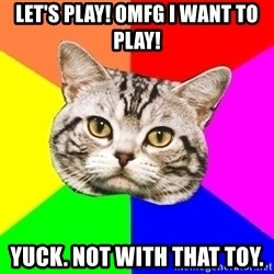 Wisdom Cat - Let's play! OMFG I want to play! Yuck. Not with that toy.