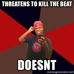 wannabe rapper - threatens to kill the beat doesnt