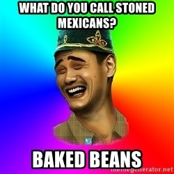 Typical tatar - what do you call stoned mexicans? baked beans