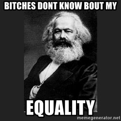 Karl Marx - BITCHES DONT KNOW BOUT MY EQUALITY