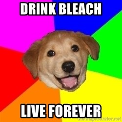 Advice Dog - Drink bleach live forever
