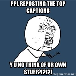 Y U No - ppl reposting the top captions y u no think of ur own stuff?!?!?!