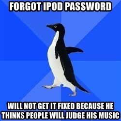 Socially Awkward Penguin - forgot ipod password will not get it fixed because he thinks people will judge his music