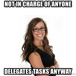 Overachieving Office Girl - not in charge of anyone delegates tasks anyway