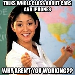 Unhelpful High School Teacher - Talks whole class about cars and iphones why aren't you working??