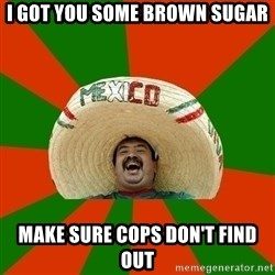 Successful Mexican - I got you some brown sugar make sure cops don't find out